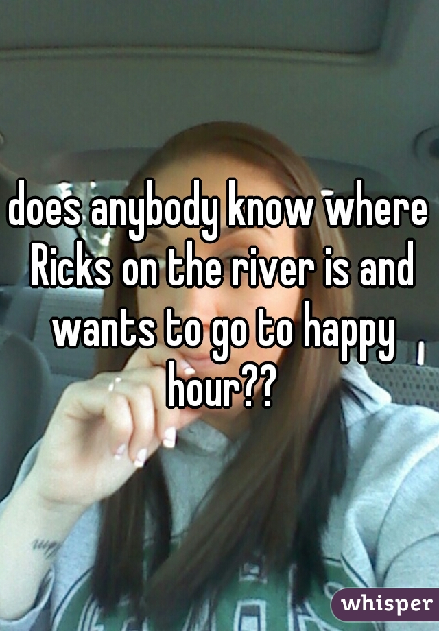 does anybody know where Ricks on the river is and wants to go to happy hour??