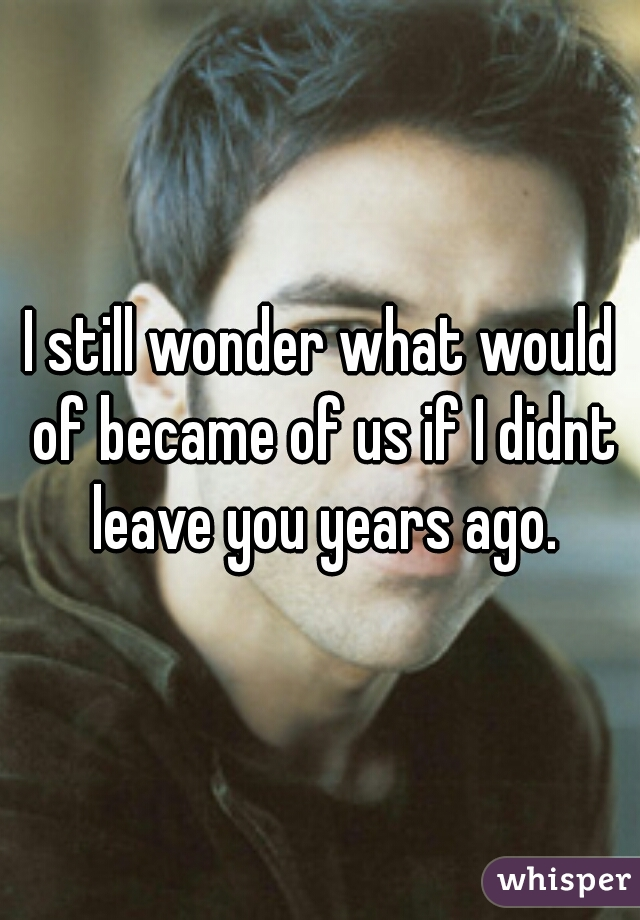 I still wonder what would of became of us if I didnt leave you years ago.