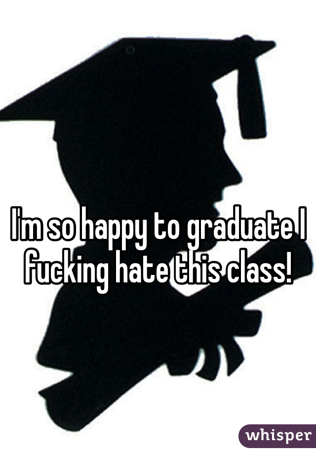 I'm so happy to graduate I fucking hate this class!
