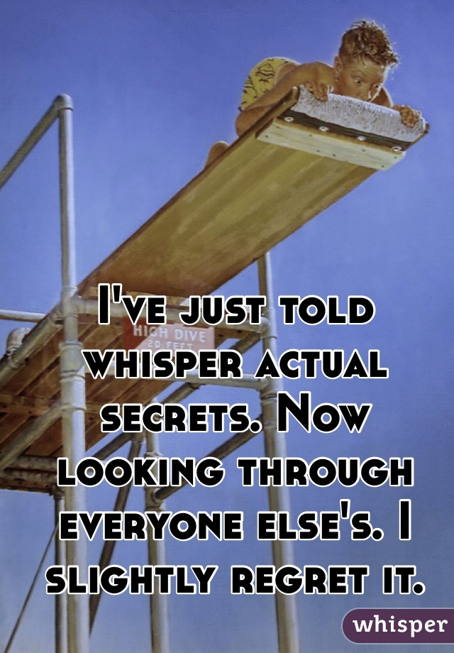 I've just told whisper actual secrets. Now looking through everyone else's. I slightly regret it.