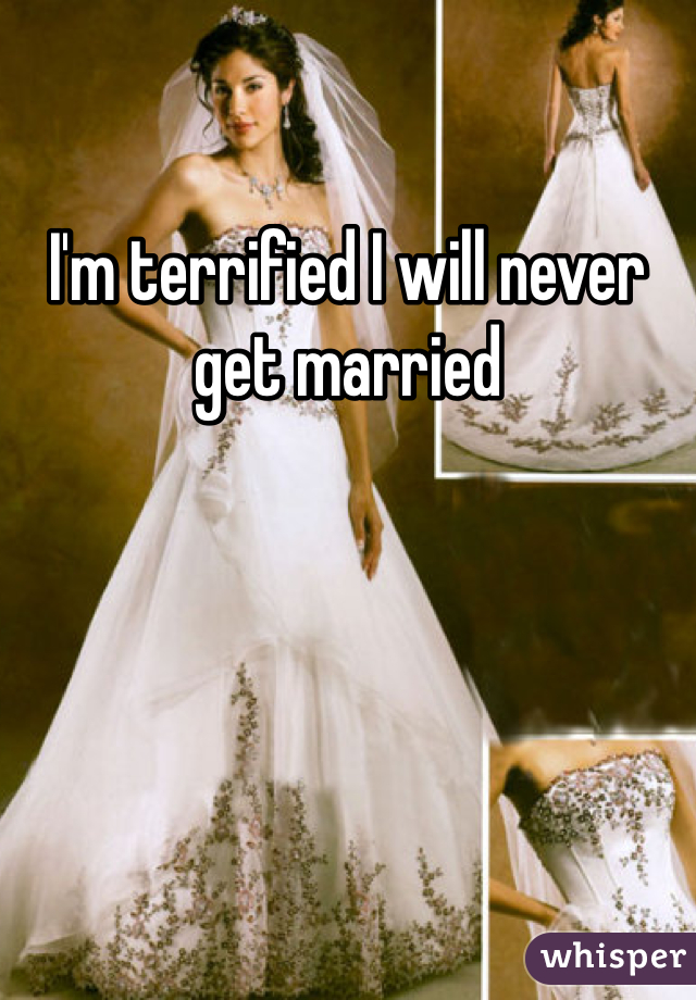 I'm terrified I will never get married