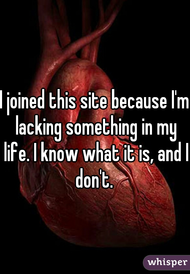 I joined this site because I'm lacking something in my life. I know what it is, and I don't.