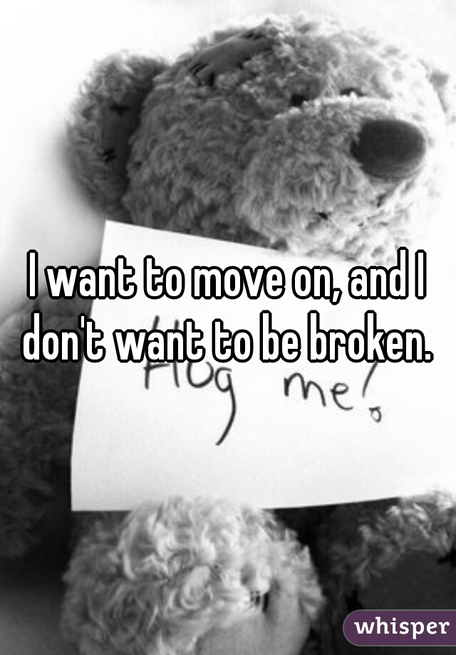 I want to move on, and I don't want to be broken.