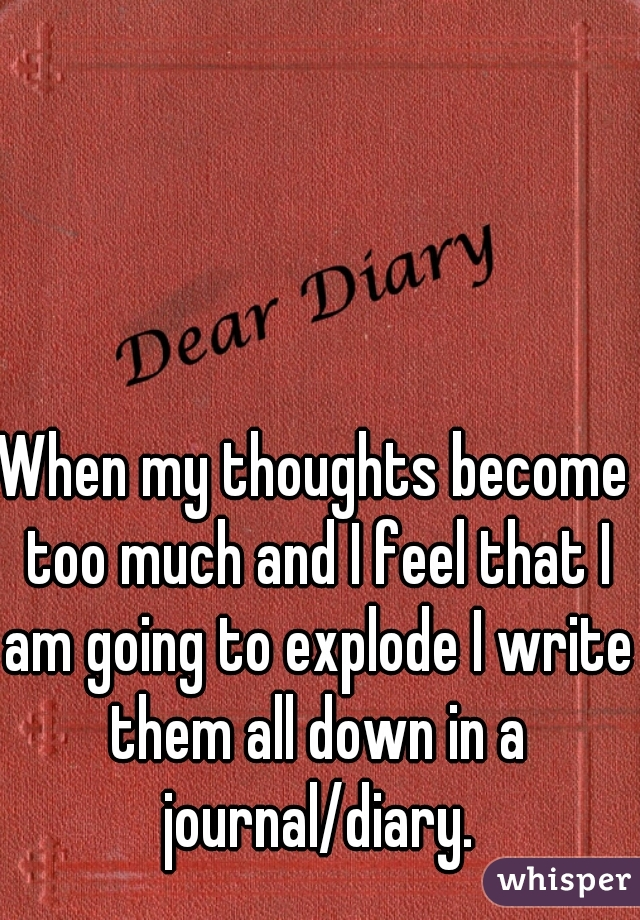 When my thoughts become too much and I feel that I am going to explode I write them all down in a journal/diary.