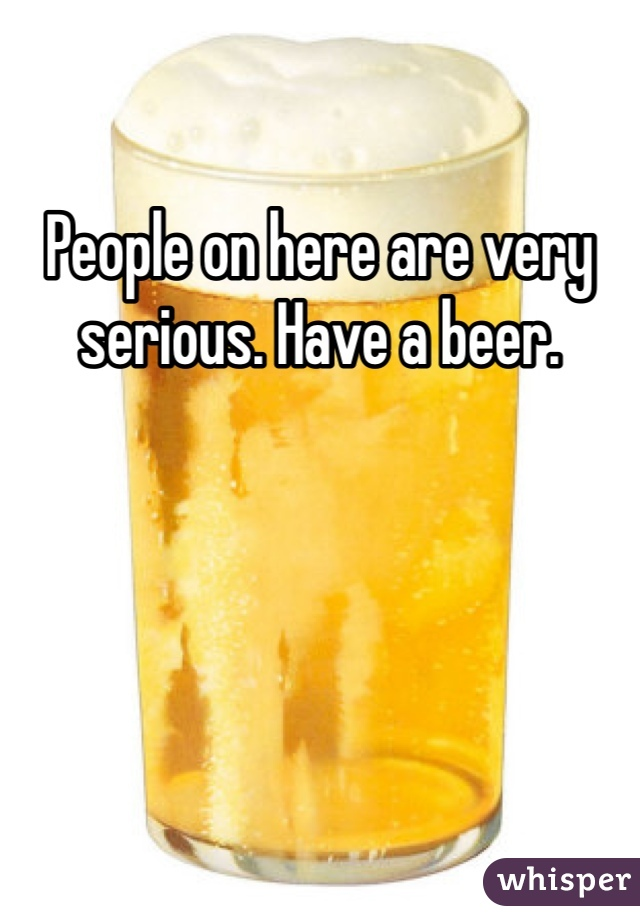 People on here are very serious. Have a beer.