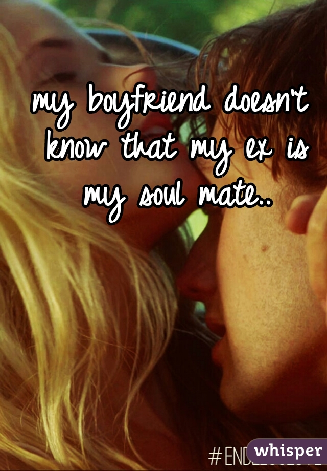 my boyfriend doesn't know that my ex is my soul mate..