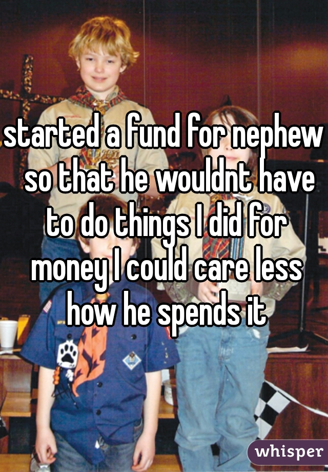 started a fund for nephew  so that he wouldnt have to do things I did for money I could care less how he spends it