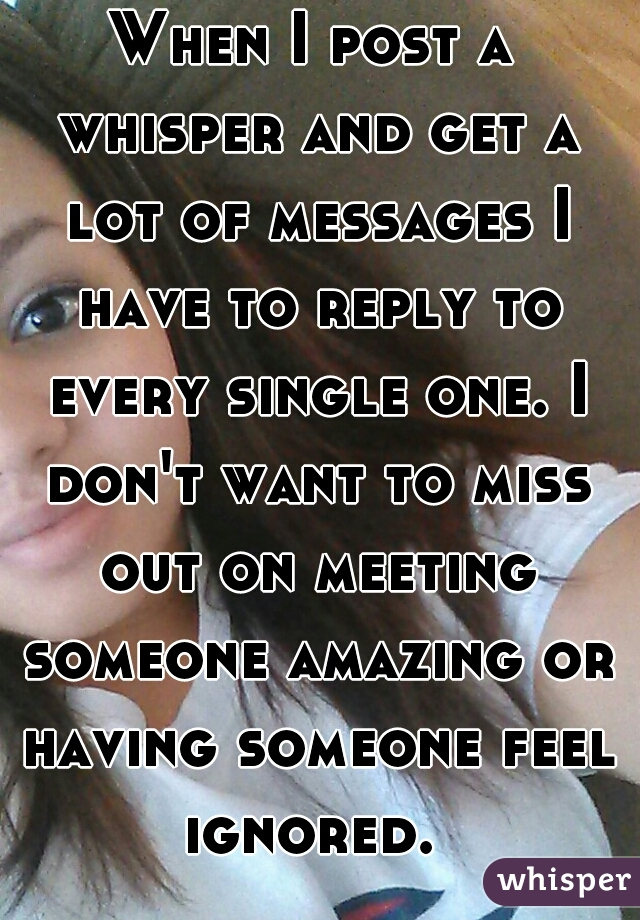 When I post a whisper and get a lot of messages I have to reply to every single one. I don't want to miss out on meeting someone amazing or having someone feel ignored.