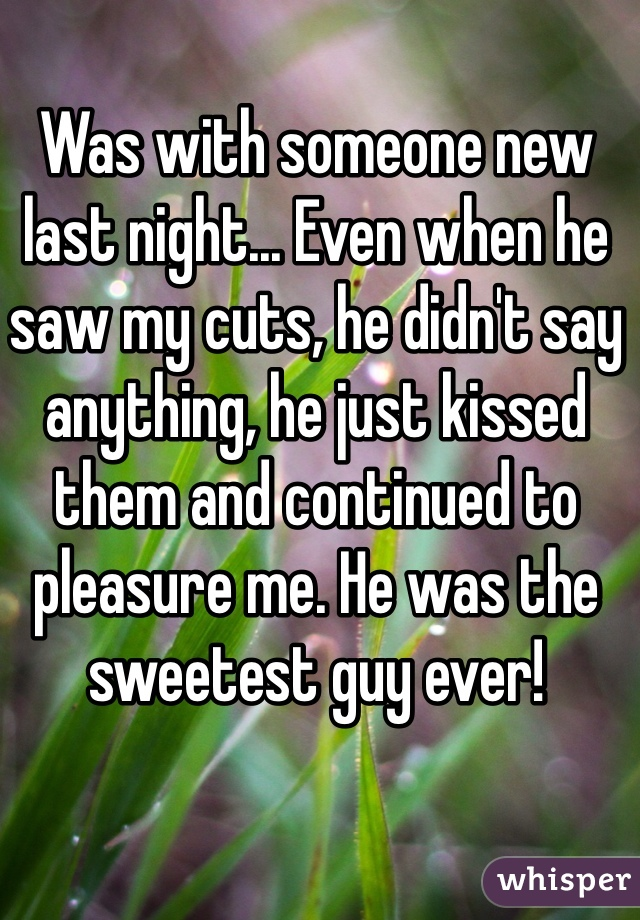 Was with someone new last night... Even when he saw my cuts, he didn't say anything, he just kissed them and continued to pleasure me. He was the sweetest guy ever!