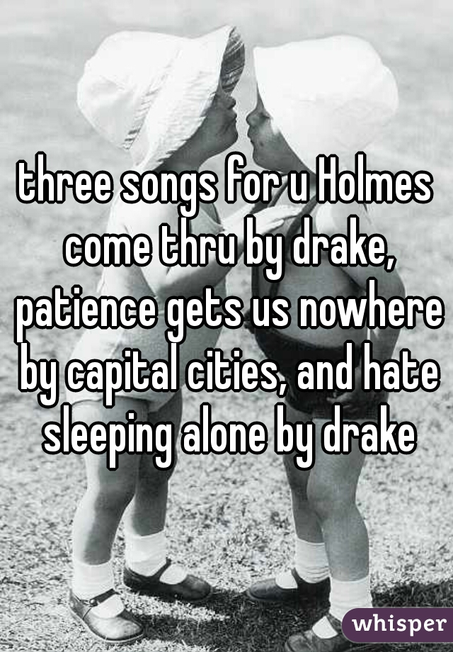 three songs for u Holmes come thru by drake, patience gets us nowhere by capital cities, and hate sleeping alone by drake