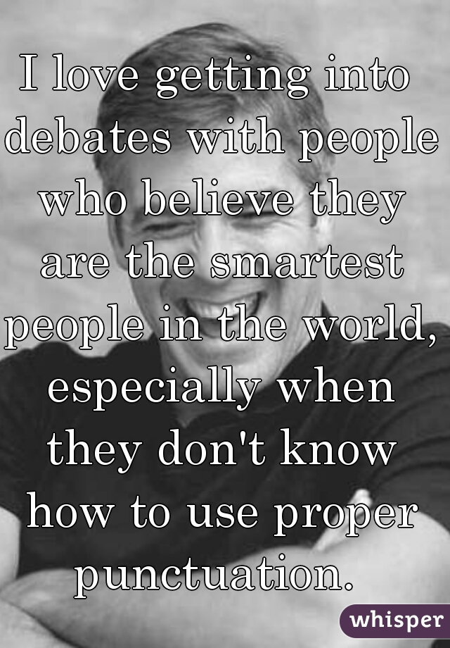 I love getting into debates with people who believe they are the smartest people in the world, especially when they don't know how to use proper punctuation.