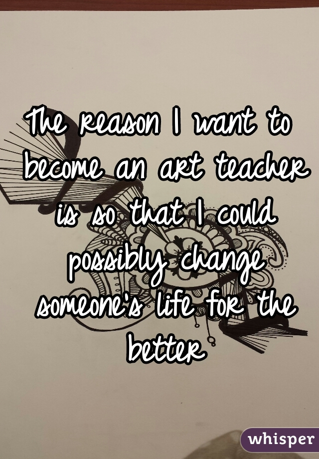 The reason I want to become an art teacher is so that I could possibly change someone's life for the better