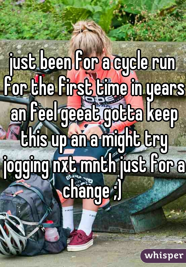 just been for a cycle run for the first time in years an feel geeat gotta keep this up an a might try jogging nxt mnth just for a change ;)