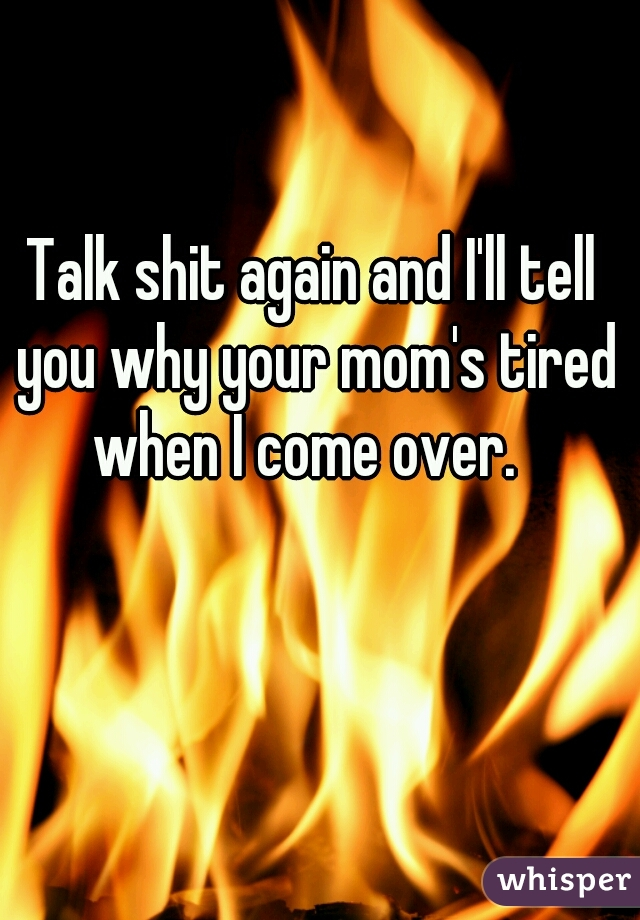 Talk shit again and I'll tell you why your mom's tired when I come over.
