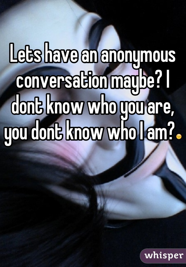 Lets have an anonymous conversation maybe? I dont know who you are, you dont know who I am?😉