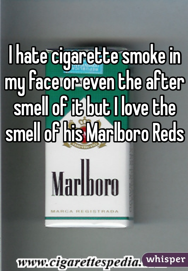 I hate cigarette smoke in my face or even the after smell of it but I love the smell of his Marlboro Reds