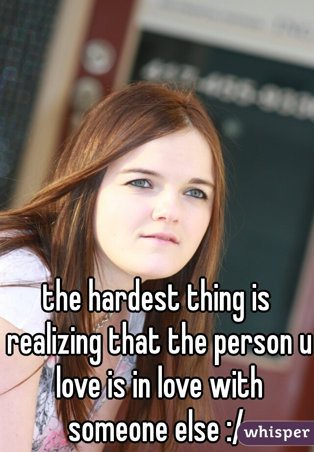 the hardest thing is realizing that the person u love is in love with someone else :/