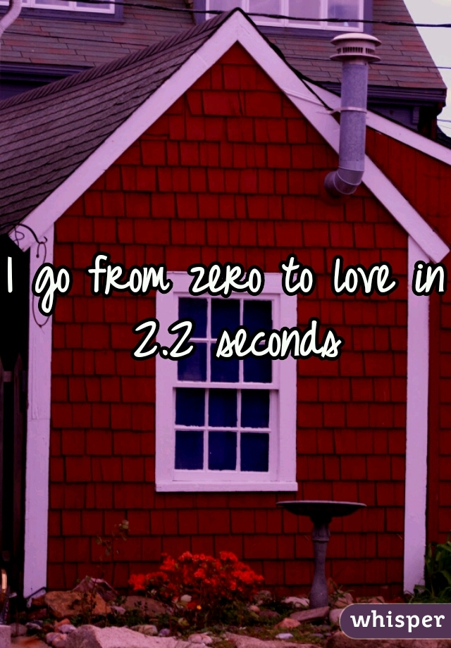 I go from zero to love in 2.2 seconds