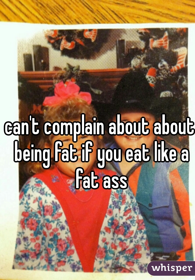 can't complain about about being fat if you eat like a fat ass