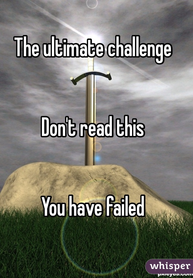 The ultimate challenge    Don't read this   You have failed