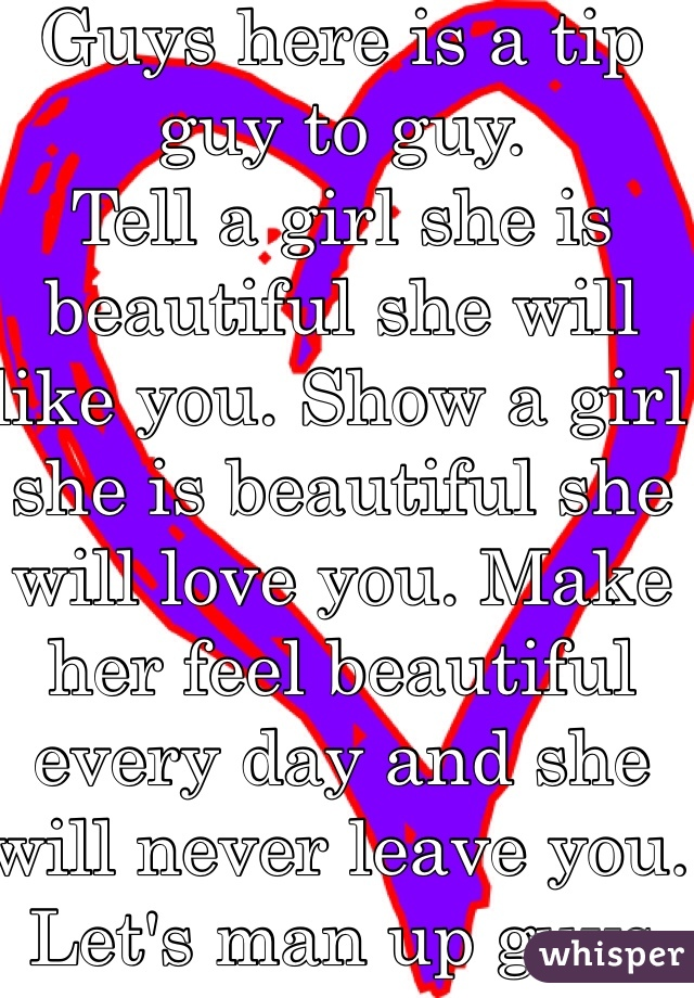 Guys here is a tip guy to guy.  Tell a girl she is beautiful she will like you. Show a girl she is beautiful she will love you. Make her feel beautiful every day and she will never leave you. Let's man up guys