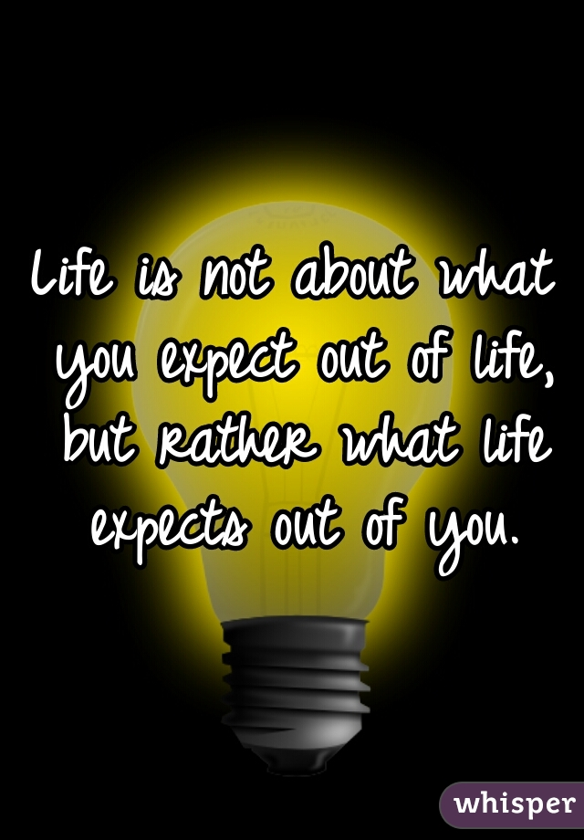 Life is not about what you expect out of life, but rather what life expects out of you.