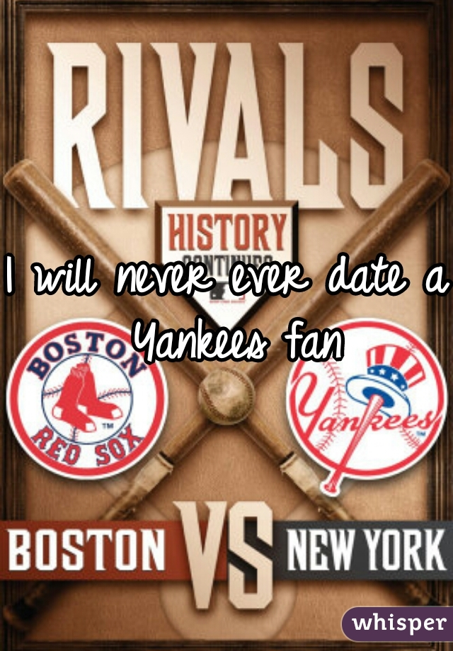 I will never ever date a Yankees fan