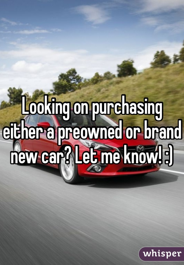 Looking on purchasing either a preowned or brand new car? Let me know! :)