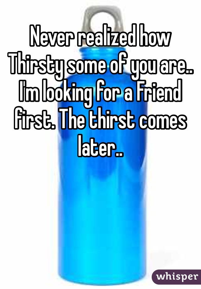 Never realized how Thirsty some of you are.. I'm looking for a Friend first. The thirst comes later..