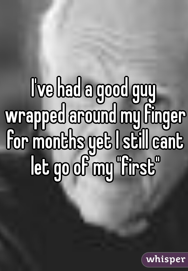 """I've had a good guy wrapped around my finger for months yet I still cant let go of my """"first"""""""