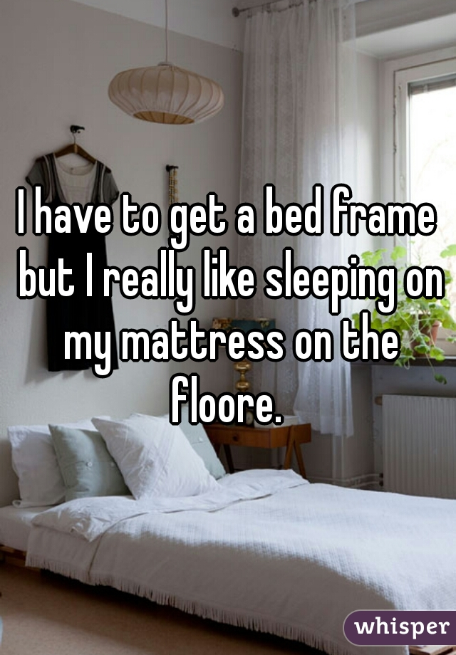 I have to get a bed frame but I really like sleeping on my mattress on the floore.