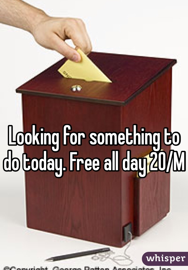 Looking for something to do today. Free all day 20/M