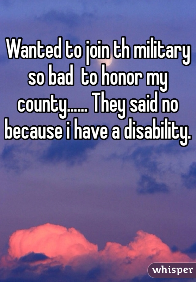 Wanted to join th military so bad  to honor my county...... They said no because i have a disability.