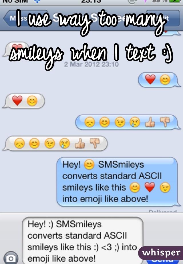 I use way too many smileys when I text :)