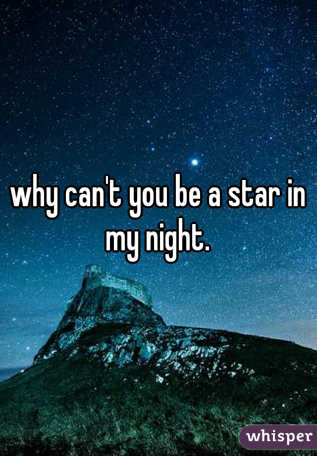 why can't you be a star in my night.
