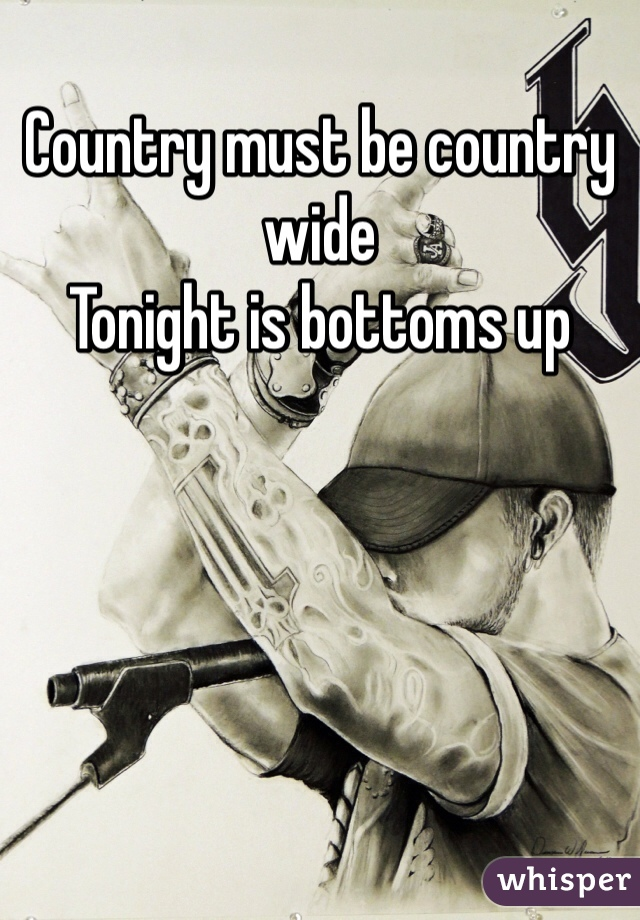 Country must be country wide Tonight is bottoms up