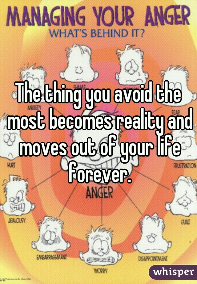 The thing you avoid the most becomes reality and moves out of your life forever.