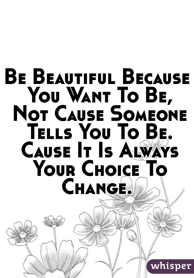 Be Beautiful Because You Want To Be, Not Cause Someone Tells You To Be. Cause It Is Always Your Choice To Change.