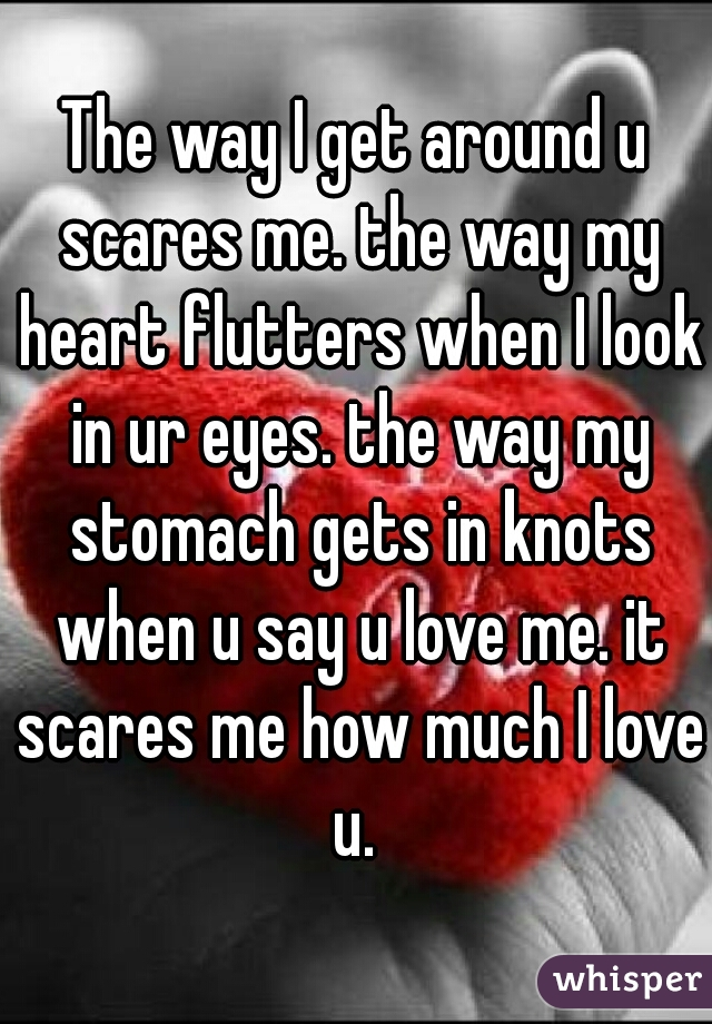 The way I get around u scares me. the way my heart flutters when I look in ur eyes. the way my stomach gets in knots when u say u love me. it scares me how much I love u.