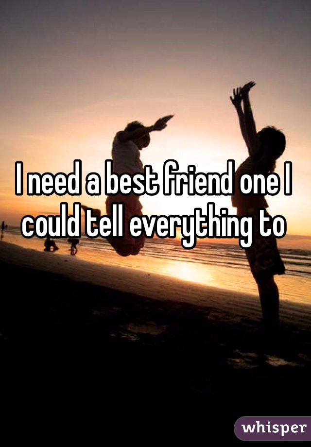 I need a best friend one I could tell everything to