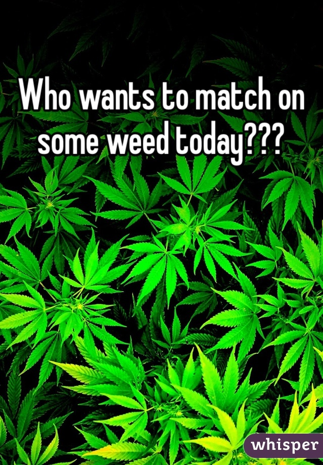 Who wants to match on some weed today???