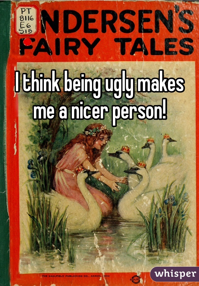 I think being ugly makes me a nicer person!