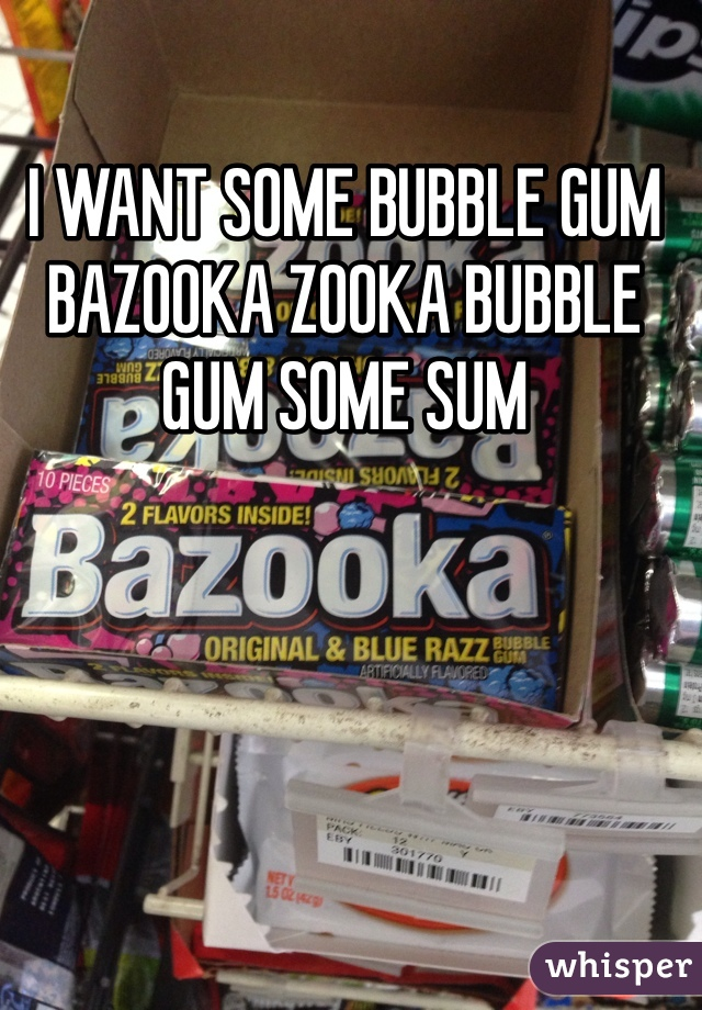 I WANT SOME BUBBLE GUM BAZOOKA ZOOKA BUBBLE GUM SOME SUM