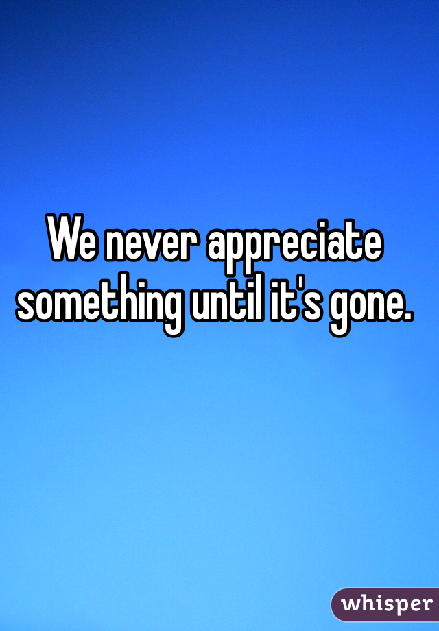 We never appreciate something until it's gone.