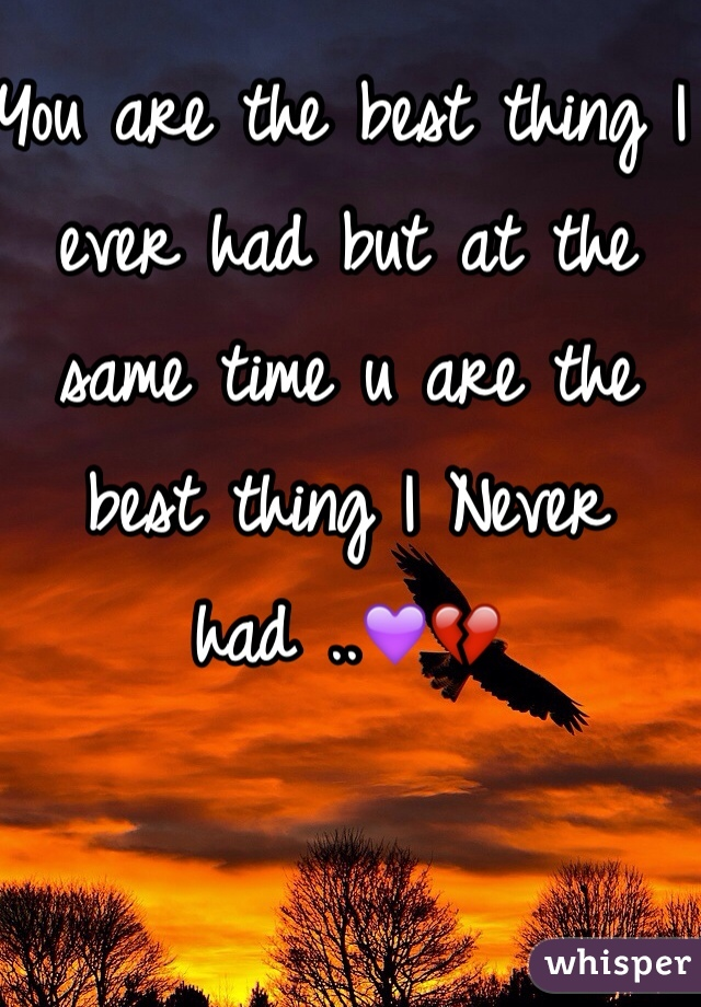 You are the best thing I ever had but at the same time u are the best thing I Never had ..💜💔