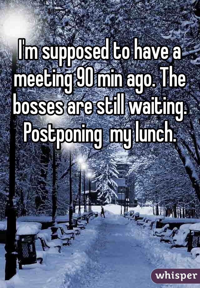 I'm supposed to have a meeting 90 min ago. The bosses are still waiting. Postponing  my lunch.