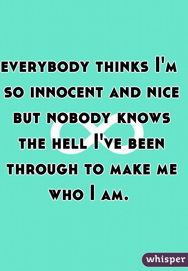 everybody thinks I'm so innocent and nice but nobody knows the hell I've been through to make me who I am.