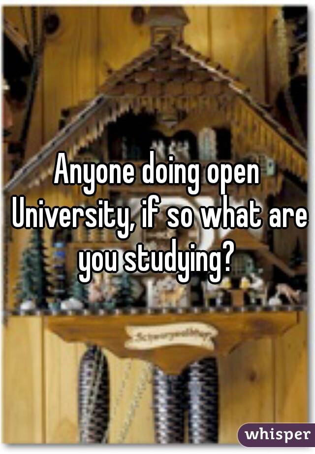 Anyone doing open University, if so what are you studying?