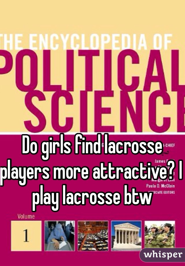 Do girls find lacrosse players more attractive? I play lacrosse btw