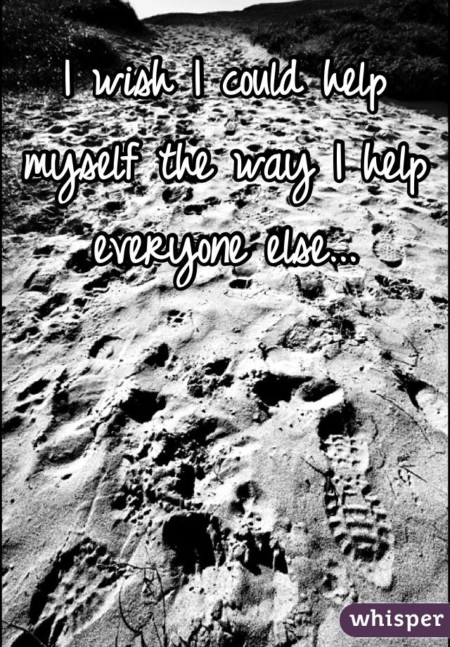 I wish I could help myself the way I help everyone else...